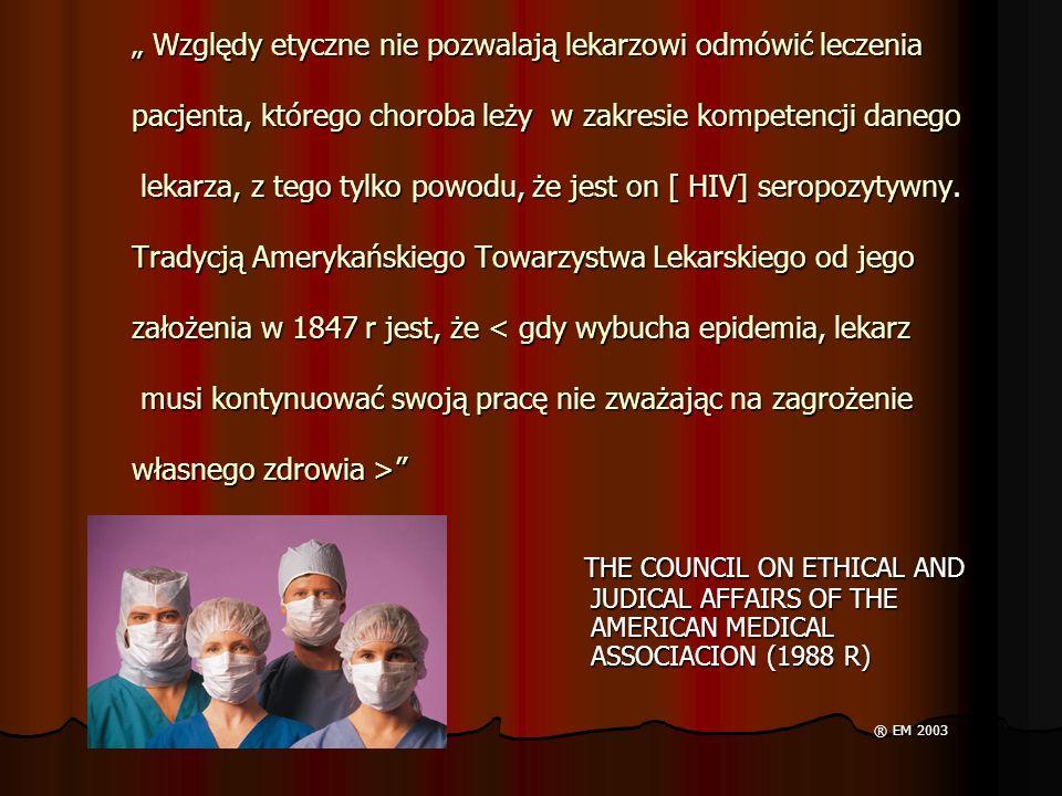 """"""" Względy etyczne nie pozwalają lekarzowi odmówić leczenia pacjenta, którego choroba leży w zakresie kompetencji danego lekarza, z tego tylko powodu, że jest on [ HIV] seropozytywny. Tradycją Amerykańskiego Towarzystwa Lekarskiego od jego założenia w 1847 r jest, że < gdy wybucha epidemia, lekarz musi kontynuować swoją pracę nie zważając na zagrożenie własnego zdrowia >"""